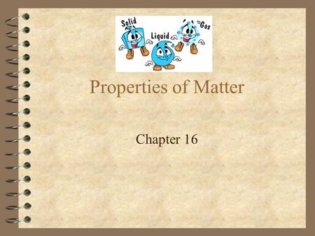 Properties of Matter Chapter 16. Properties 4 Extensive = Characteristic of matter in which the amount of the material affects the property 4 Intensive.