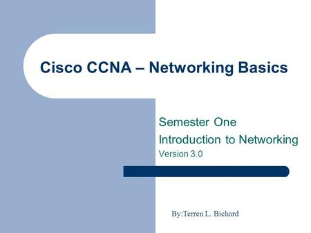 Cisco CCNA – Networking Basics Semester One Introduction to Networking Version 3.0 By:Terren L. Bichard.