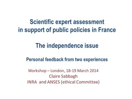 Scientific expert assessment in support of public policies in France The independence issue Personal feedback from two experiences Workshop – London, 18-19.