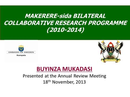 BUYINZA MUKADASI Presented at the Annual Review Meeting 18 th November, 2013 MAKERERE-sida BILATERAL COLLABORATIVE RESEARCH PROGRAMME (2010-2014)