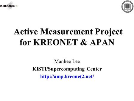 Active Measurement Project for KREONET & APAN Manhee Lee KISTI/Supercomputing Center