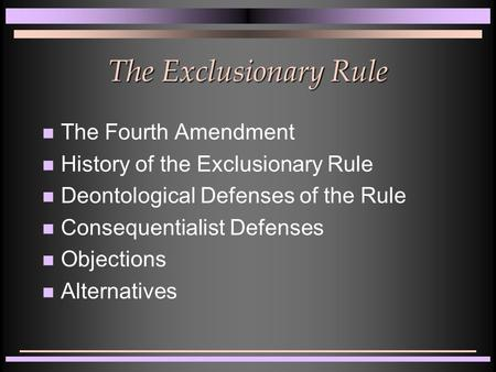 The Exclusionary Rule The Fourth Amendment History of the Exclusionary Rule Deontological Defenses of the Rule Consequentialist Defenses Objections Alternatives.