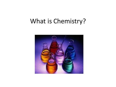 What is Chemistry?. Chemistry – the study of the composition of matter and the changes that matter undergoes Matter – the 'stuff' that things are made.