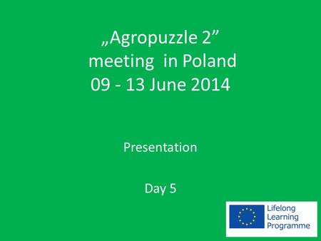 """Agropuzzle 2"" meeting in Poland 09 - 13 June 2014 Presentation Day 5."