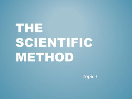 THE SCIENTIFIC METHOD Topic 1. WHAT IS SCIENCE? - a body of knowledge based on observation and experimentation.