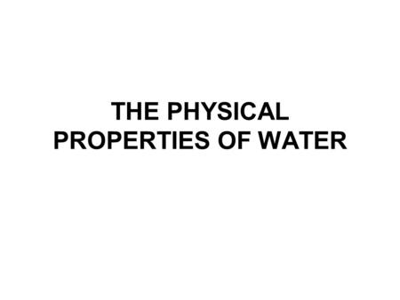 THE PHYSICAL PROPERTIES OF WATER. 2 Major Concept The many unique properties of water are a result of the two elements involved, hydrogen and oxygen –their.