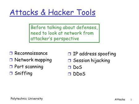 Polytechnic University Attacks 1 Attacks & Hacker Tools r Reconnaissance r Network mapping r Port scanning r Sniffing Before talking about defenses, need.