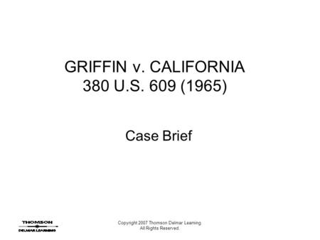 Copyright 2007 Thomson Delmar Learning. All Rights Reserved. GRIFFIN v. CALIFORNIA 380 U.S. 609 (1965) Case Brief.