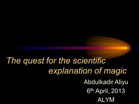 The quest for the scientific explanation of magic Abdulkadir Aliyu 6 th April, 2013 ALYM.
