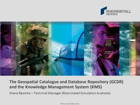 © Rheinmetall Defence 2013 The Geospatial Catalogue and Database Repository (GCDR) and the Knowledge Management System (KMS) Shane Reschke – Technical.