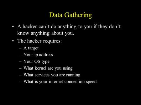 Data Gathering A hacker can't do anything to you if they don't know anything about you. The hacker requires: –A target –Your ip address –Your OS type –What.