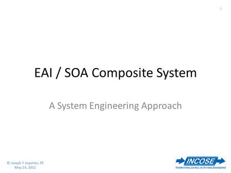 © Joseph F Iaquinto, PE May 14, 2012 1 © Joseph F Iaquinto, PE May 14, 2012 EAI / SOA Composite System A System Engineering Approach.