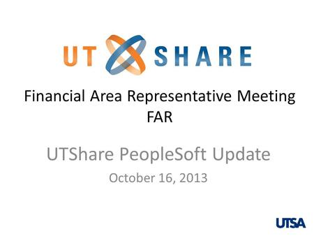 Financial Area Representative Meeting FAR UTShare PeopleSoft Update October 16, 2013 1.