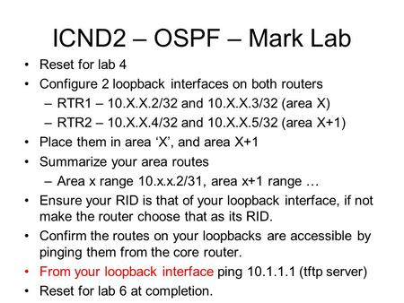 ICND2 – OSPF – Mark Lab Reset for lab 4 Configure 2 loopback interfaces on both routers –RTR1 – 10.X.X.2/32 and 10.X.X.3/32 (area X) –RTR2 – 10.X.X.4/32.