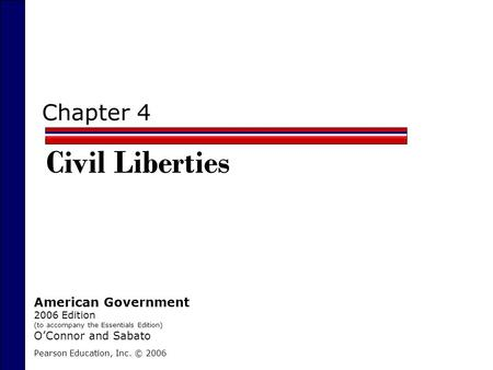 Chapter 4 Civil Liberties Pearson Education, Inc. © 2006 American Government 2006 Edition (to accompany the Essentials Edition) O'Connor and Sabato.