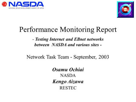 Performance Monitoring Report - Testing Internet and EBnet networks between NASDA and various sites - Network Task Team - September, 2003 Osamu Ochiai.
