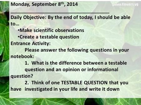 Monday, September 8 th, 2014 Daily Objective: By the end of today, I should be able to… Make scientific observations Create a testable question Entrance.