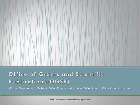 Who We Are, What We Do, and How We Can Work with You OGSP Grantsmanship Workshop April 2013.
