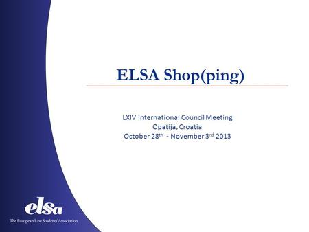 ELSA Shop(ping) LXIV International Council Meeting Opatija, Croatia October 28 th - November 3 rd 2013.