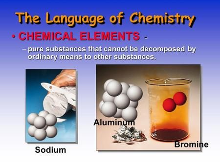 The Language of Chemistry CHEMICAL ELEMENTS -CHEMICAL ELEMENTS - –pure substances that cannot be decomposed by ordinary means to other substances. Sodium.
