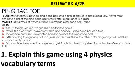 BELLWORK 4/28 PING TAC TOE PROBLEM : Player must bounce ping-pong balls into a grid of glasses to get a 3 in a row. Player must alternate color of the.