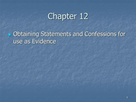 1 Chapter 12 Obtaining Statements and Confessions for use as Evidence Obtaining Statements and Confessions for use as Evidence.