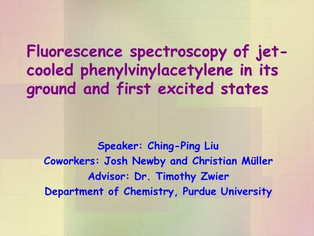 Fluorescence spectroscopy of jet- cooled phenylvinylacetylene in its ground and first excited states Speaker: Ching-Ping Liu Coworkers: Josh Newby and.