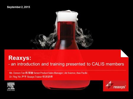 September 2, 2015 Reaxys: - an introduction and training presented to CALIS members Ms. Doreen Tan 陈慧敏 Senior Product Sales Manager, Life Science, Asia.