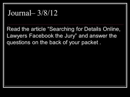 "Journal– 3/8/12 Read the article ""Searching for Details Online, Lawyers Facebook the Jury"" and answer the questions on the back of your packet ."