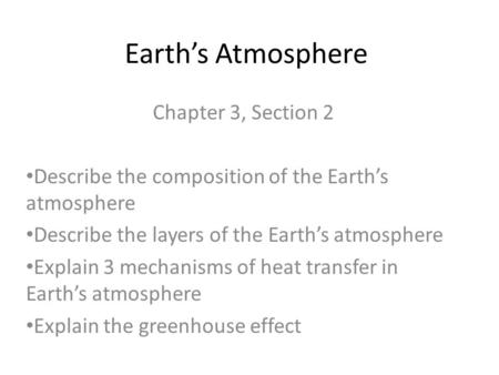Earth's Atmosphere Chapter 3, Section 2 Describe the composition of the Earth's atmosphere Describe the layers of the Earth's atmosphere Explain 3 mechanisms.