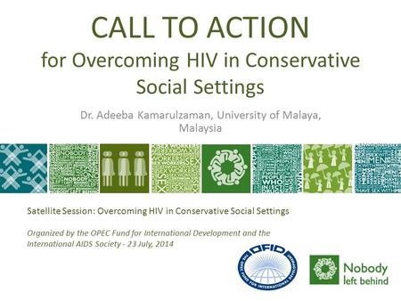 CALL TO ACTION for Overcoming HIV in Conservative Social Settings Dr. Adeeba Kamarulzaman, University of Malaya, Malaysia Satellite Session: Overcoming.