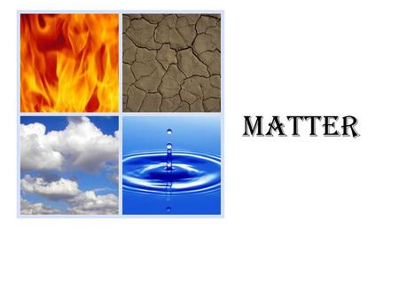 MATTER. WHAT IS MATTER? Objects that take up space and have mass are called matter. Everything around you is made up of matter.