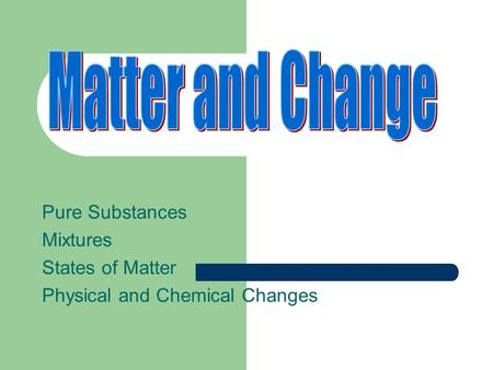 Matter and Change Pure Substances Mixtures States of Matter
