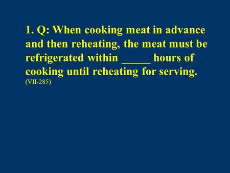 1. Q: When cooking meat in advance and then reheating, the meat must be refrigerated within _____ hours of cooking until reheating for serving. (VII-285)