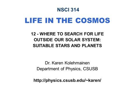 NSCI 314 LIFE IN THE COSMOS 12 - WHERE TO SEARCH FOR LIFE OUTSIDE OUR SOLAR SYSTEM: SUITABLE STARS AND PLANETS Dr. Karen Kolehmainen Department of Physics,
