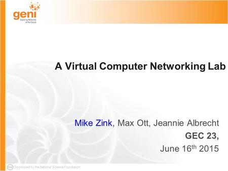 Sponsored by the National Science Foundation A Virtual Computer Networking Lab Mike Zink, Max Ott, Jeannie Albrecht GEC 23, June 16 th 2015.