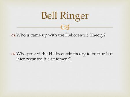   Who is came up with the Heliocentric Theory?  Who proved the Heliocentric theory to be true but later recanted his statement? Bell Ringer.
