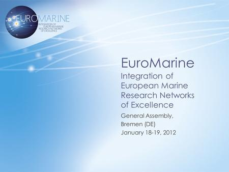 EuroMarine Integration of European Marine Research Networks of Excellence General Assembly, Bremen (DE) January 18-19, 2012.