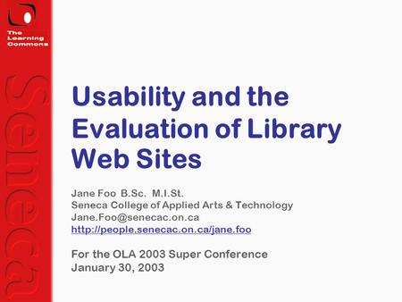 Usability and the Evaluation of Library Web Sites Jane Foo B.Sc. M.I.St. Seneca College of Applied Arts & Technology