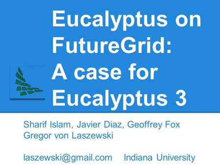 Eucalyptus on FutureGrid: A case for Eucalyptus 3 Sharif Islam, Javier Diaz, Geoffrey Fox Gregor von Laszewski Indiana University.