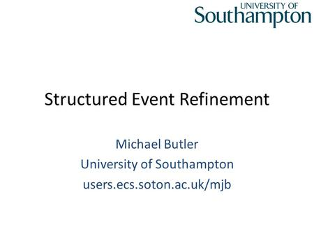 Structured Event Refinement Michael Butler University of Southampton users.ecs.soton.ac.uk/mjb.