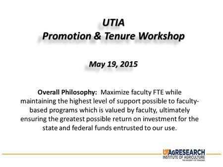 UTIA Promotion & Tenure Workshop May 19, 2015 UTIA Promotion & Tenure Workshop May 19, 2015 Overall Philosophy: Maximize faculty FTE while maintaining.