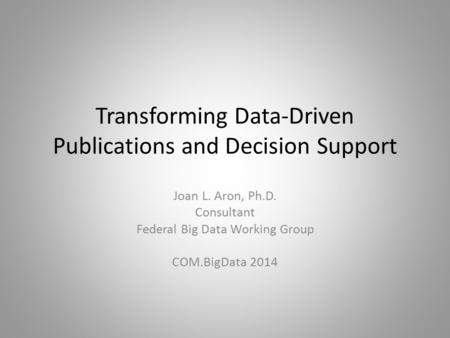 Transforming Data-Driven Publications and Decision Support Joan L. Aron, Ph.D. Consultant Federal Big Data Working Group COM.BigData 2014.