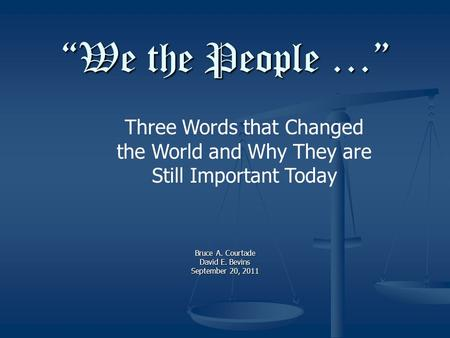 """We the People …"" Bruce A. Courtade David E. Bevins September 20, 2011 Three Words that Changed the World and Why They are Still Important Today."