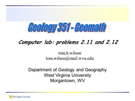 Computer lab: problems 2.11 and 2.12 tom.h.wilson Department of Geology and Geography West Virginia University Morgantown, WV.