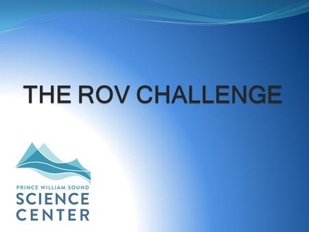 THE ROV CHALLENGE. What is an ROV? ROV = Remotely Operated Vehicle Unoccupied, remote controlled submersible vehicle Used in deep and shallow underwater.