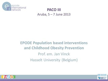 PACO III Aruba, 5 – 7 June 2013 EPODE Population based interventions and Childhood Obesity Prevention Prof. em. Jan Vinck Hasselt University (Belgium)