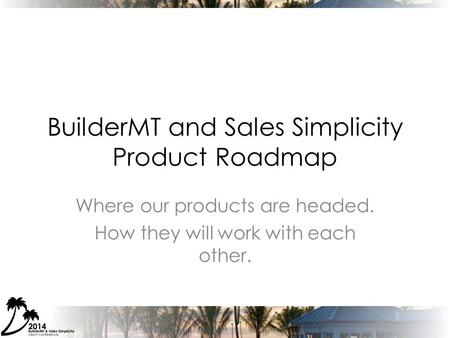BuilderMT and Sales Simplicity Product Roadmap Where our products are headed. How they will work with each other.