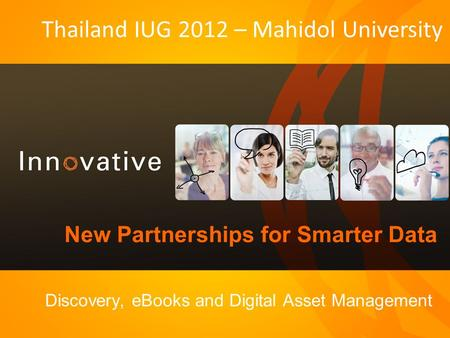 New Partnerships for Smarter Data Discovery, eBooks and Digital Asset Management Thailand IUG 2012 – Mahidol University.