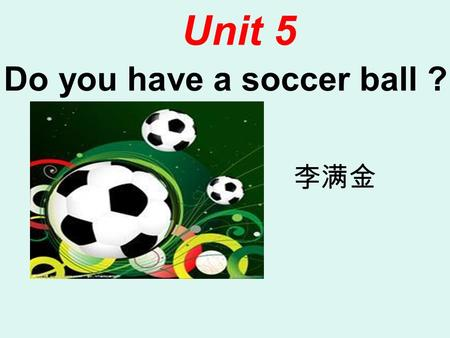 Do you have a soccer ball ? Unit 5 李满金 1.What's this in English ? It's a pen /ruler/book/pencil case 2.Do you have (有) a pen/ruler? Yes,I do / No, I.
